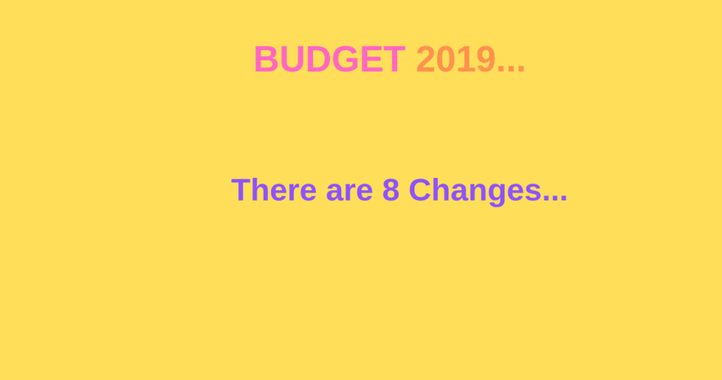 budget 2019 there 8 changes and highlights